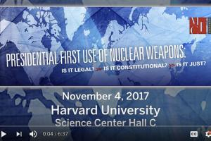 "The November 4, 2018 conference at Harvard, ""Presidential First Use of Nuclear Weapons:  Is it Legal? Is it Constitutional? Is it Just?"""